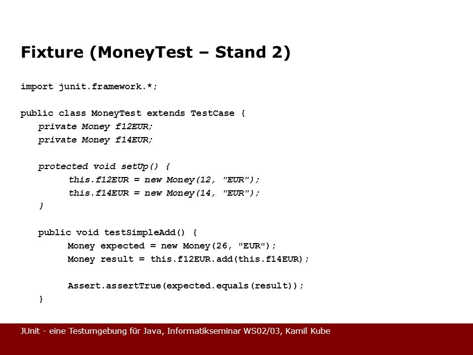 JUnit - eine Testumgebung für Java, Informatikseminar WS02/03, Kamil Kube Fixture (MoneyTest – Stand 2) import junit.framework.*; public class MoneyTe