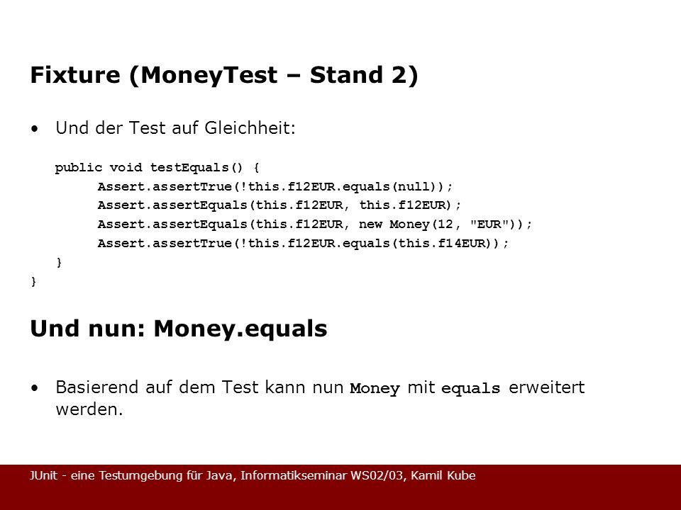 JUnit - eine Testumgebung für Java, Informatikseminar WS02/03, Kamil Kube Fixture (MoneyTest – Stand 2) Und der Test auf Gleichheit: public void testE