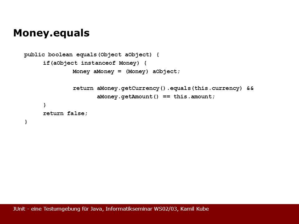 JUnit - eine Testumgebung für Java, Informatikseminar WS02/03, Kamil Kube Money.equals public boolean equals(Object aObject) { if(aObject instanceof M