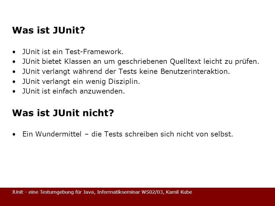 JUnit - eine Testumgebung für Java, Informatikseminar WS02/03, Kamil Kube Was ist JUnit? JUnit ist ein Test-Framework. JUnit bietet Klassen an um gesc