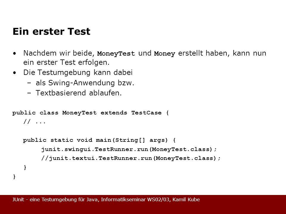 JUnit - eine Testumgebung für Java, Informatikseminar WS02/03, Kamil Kube Ein erster Test Nachdem wir beide, MoneyTest und Money erstellt haben, kann