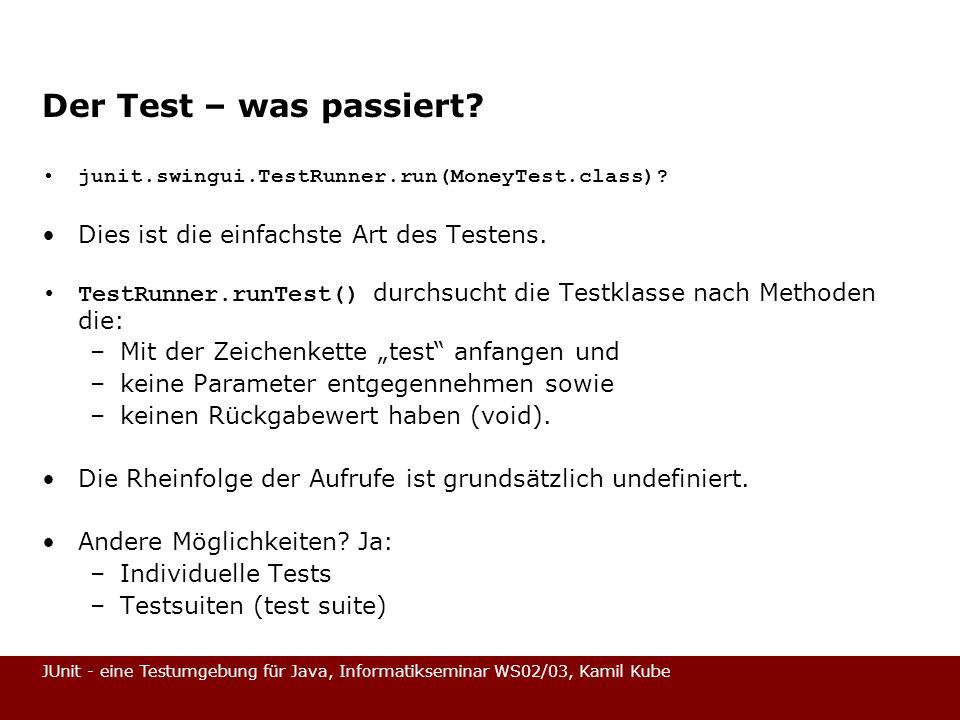 JUnit - eine Testumgebung für Java, Informatikseminar WS02/03, Kamil Kube Der Test – was passiert? junit.swingui.TestRunner.run(MoneyTest.class)? Dies