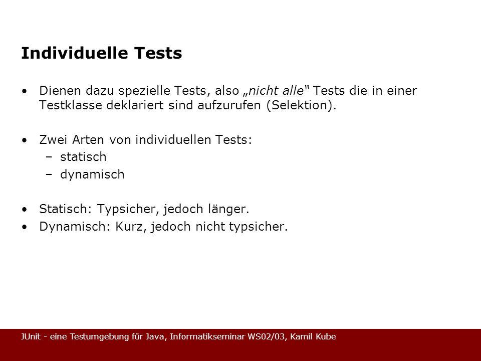 JUnit - eine Testumgebung für Java, Informatikseminar WS02/03, Kamil Kube Individuelle Tests Dienen dazu spezielle Tests, also nicht alle Tests die in
