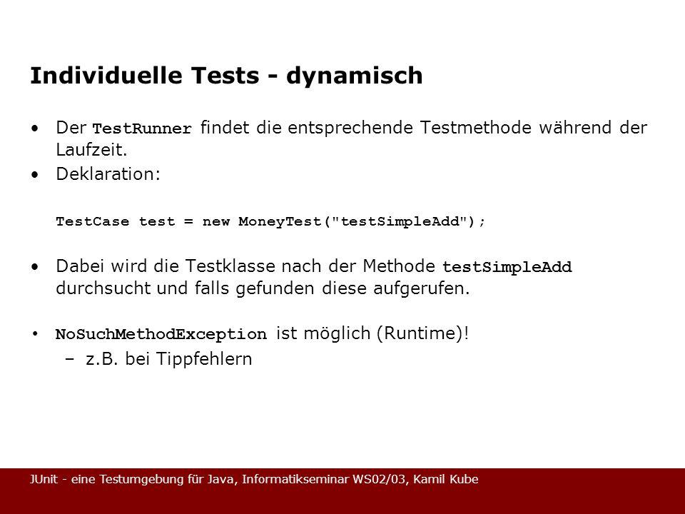 JUnit - eine Testumgebung für Java, Informatikseminar WS02/03, Kamil Kube Individuelle Tests - dynamisch Der TestRunner findet die entsprechende Testm