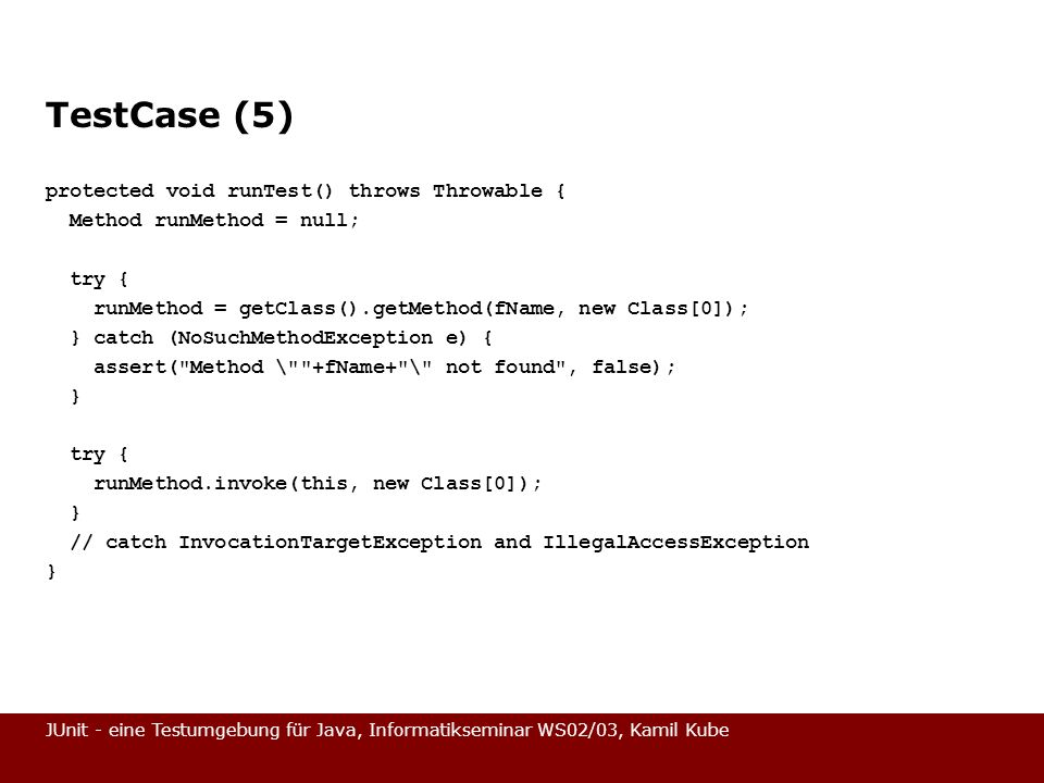 JUnit - eine Testumgebung für Java, Informatikseminar WS02/03, Kamil Kube TestCase (5) protected void runTest() throws Throwable { Method runMethod = null; try { runMethod = getClass().getMethod(fName, new Class[0]); } catch (NoSuchMethodException e) { assert( Method \ +fName+ \ not found , false); } try { runMethod.invoke(this, new Class[0]); } // catch InvocationTargetException and IllegalAccessException }