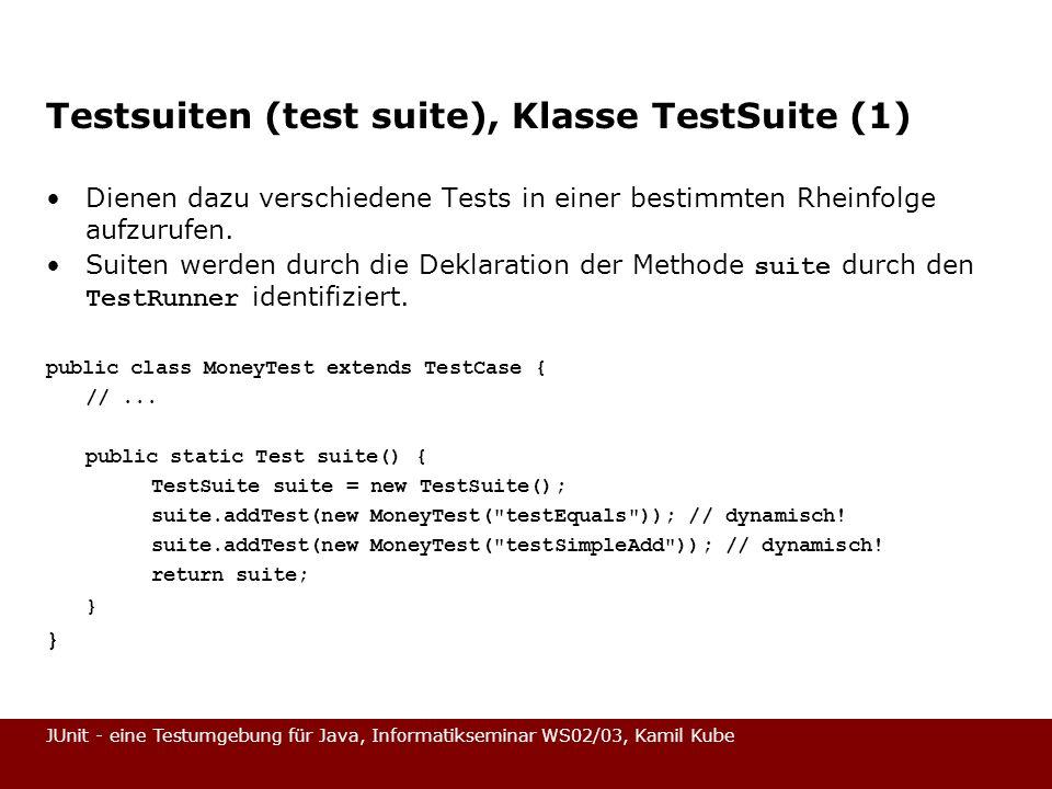 JUnit - eine Testumgebung für Java, Informatikseminar WS02/03, Kamil Kube Testsuiten (test suite), Klasse TestSuite (1) Dienen dazu verschiedene Tests