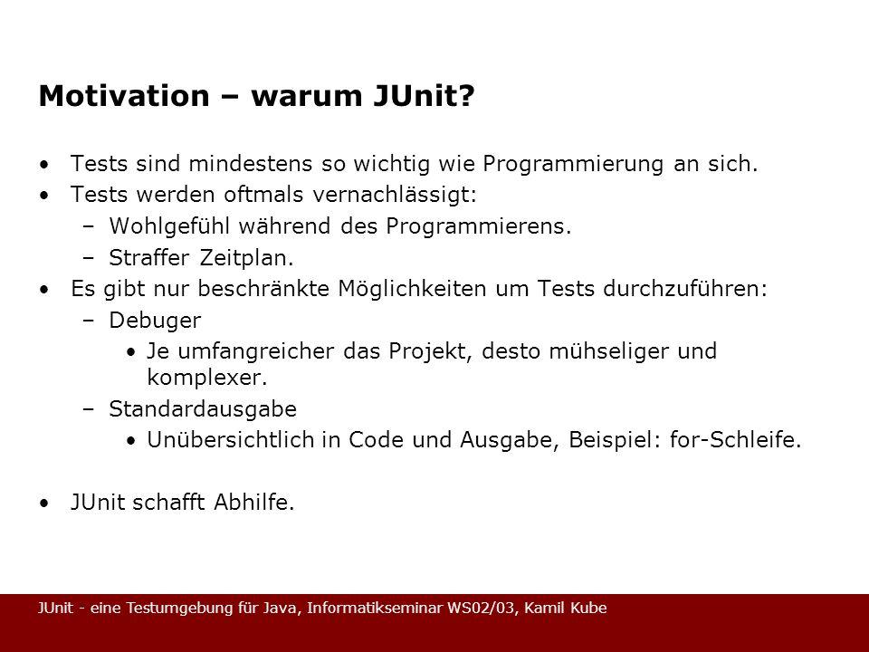 JUnit - eine Testumgebung für Java, Informatikseminar WS02/03, Kamil Kube TestCase (4) public void run(TestResult result) { result.startTest(this); setUp(); try { runTest(); } catch (AssertionFailedError e1) { result.addFailure(this, e1); } catch (Throwable e2) { result.addError(this, e2); } finally { tearDown(); }