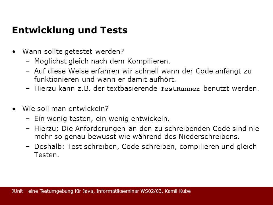 JUnit - eine Testumgebung für Java, Informatikseminar WS02/03, Kamil Kube Entwicklung und Tests Wann sollte getestet werden? –Möglichst gleich nach de