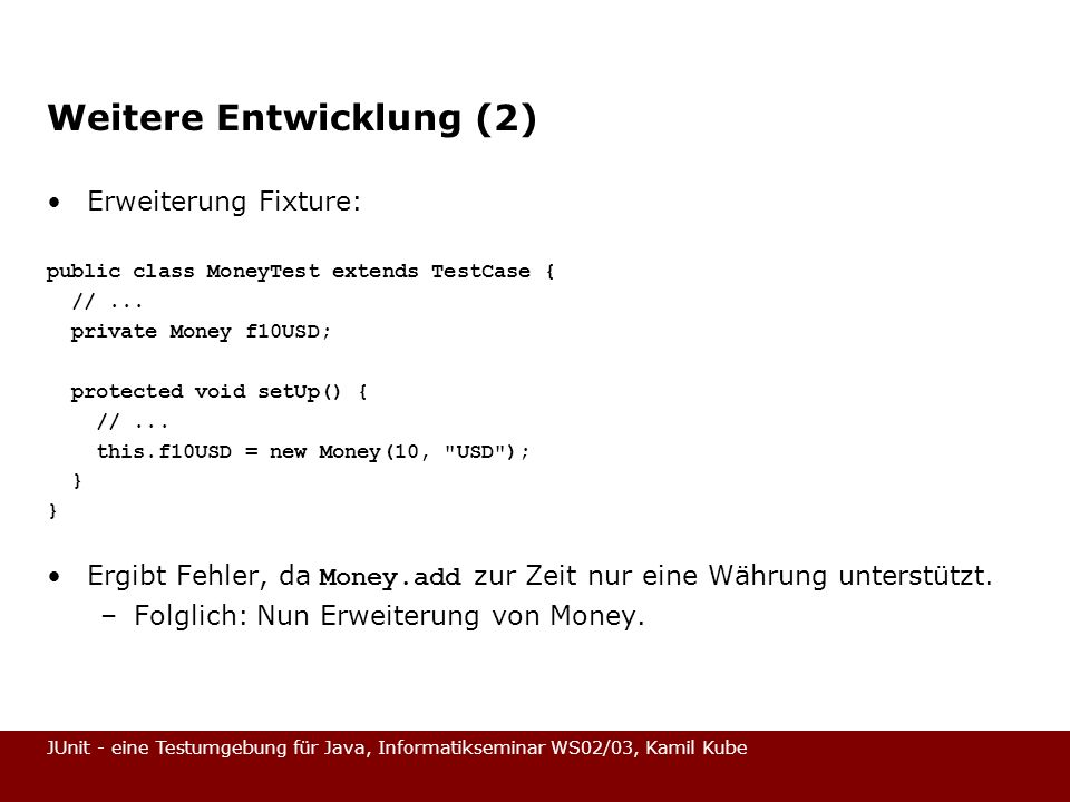 JUnit - eine Testumgebung für Java, Informatikseminar WS02/03, Kamil Kube Weitere Entwicklung (2) Erweiterung Fixture: public class MoneyTest extends