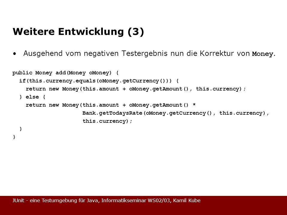 JUnit - eine Testumgebung für Java, Informatikseminar WS02/03, Kamil Kube Weitere Entwicklung (3) Ausgehend vom negativen Testergebnis nun die Korrekt