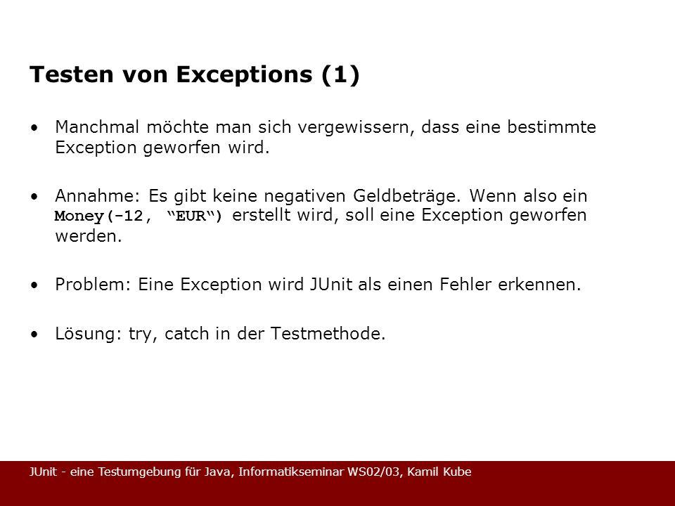 JUnit - eine Testumgebung für Java, Informatikseminar WS02/03, Kamil Kube Testen von Exceptions (1) Manchmal möchte man sich vergewissern, dass eine b