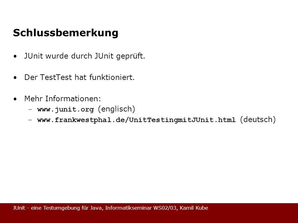 JUnit - eine Testumgebung für Java, Informatikseminar WS02/03, Kamil Kube Schlussbemerkung JUnit wurde durch JUnit geprüft. Der TestTest hat funktioni