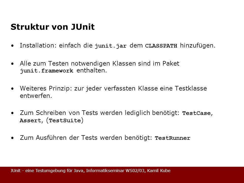 JUnit - eine Testumgebung für Java, Informatikseminar WS02/03, Kamil Kube Fixture (MoneyTest – Stand 2) import junit.framework.*; public class MoneyTest extends TestCase { private Money f12EUR; private Money f14EUR; protected void setUp() { this.f12EUR = new Money(12, EUR ); this.f14EUR = new Money(14, EUR ); } public void testSimpleAdd() { Money expected = new Money(26, EUR ); Money result = this.f12EUR.add(this.f14EUR); Assert.assertTrue(expected.equals(result)); }