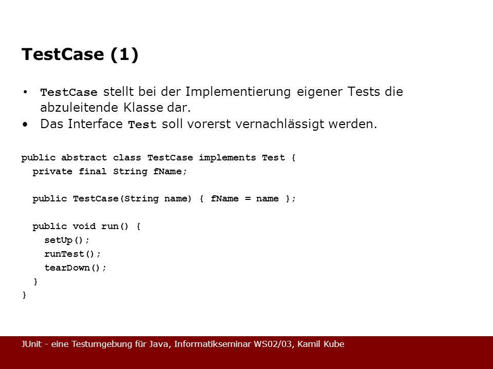 JUnit - eine Testumgebung für Java, Informatikseminar WS02/03, Kamil Kube Fixture (MoneyTest – Stand 2) Und der Test auf Gleichheit: public void testEquals() { Assert.assertTrue(!this.f12EUR.equals(null)); Assert.assertEquals(this.f12EUR, this.f12EUR); Assert.assertEquals(this.f12EUR, new Money(12, EUR )); Assert.assertTrue(!this.f12EUR.equals(this.f14EUR)); } Und nun: Money.equals Basierend auf dem Test kann nun Money mit equals erweitert werden.