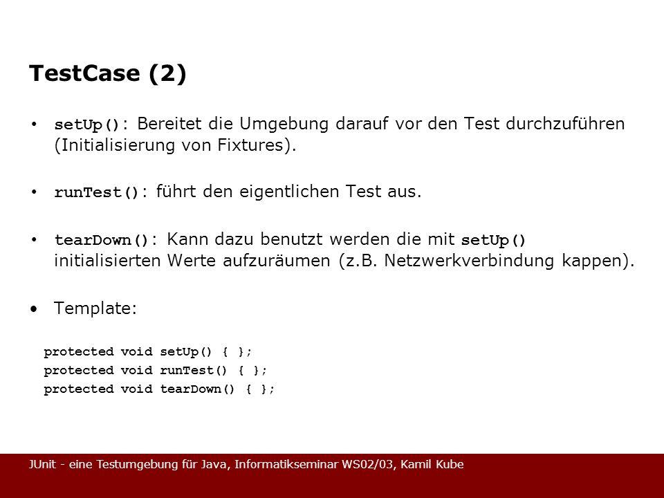 JUnit - eine Testumgebung für Java, Informatikseminar WS02/03, Kamil Kube TestCase (2) setUp() : Bereitet die Umgebung darauf vor den Test durchzuführ