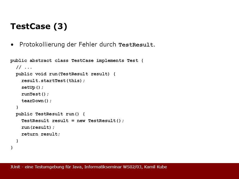 JUnit - eine Testumgebung für Java, Informatikseminar WS02/03, Kamil Kube Grundsätzlicher Testablauf (1) Jeder Test wird grundsätzlich gekapselt: –Vor jedem Test werden die Werte mit setUp() initialisiert, –mit runTest() der Test durchgeführt und –mit tearDown() aufgeräumt.