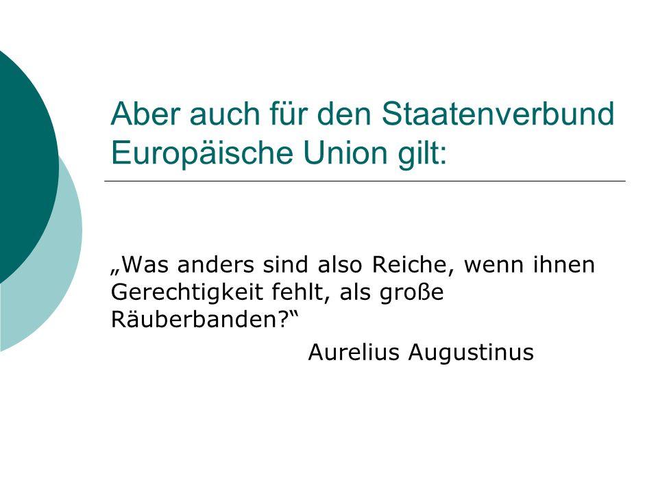 Aber auch für den Staatenverbund Europäische Union gilt: Was anders sind also Reiche, wenn ihnen Gerechtigkeit fehlt, als große Räuberbanden.