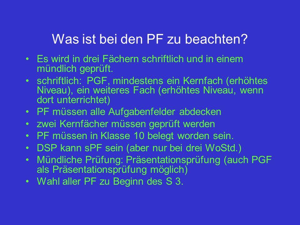 Was ist bei den PF zu beachten? Es wird in drei Fächern schriftlich und in einem mündlich geprüft. schriftlich: PGF, mindestens ein Kernfach (erhöhtes