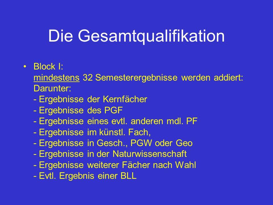 Die Gesamtqualifikation Block I: mindestens 32 Semesterergebnisse werden addiert: Darunter: - Ergebnisse der Kernfächer - Ergebnisse des PGF - Ergebni