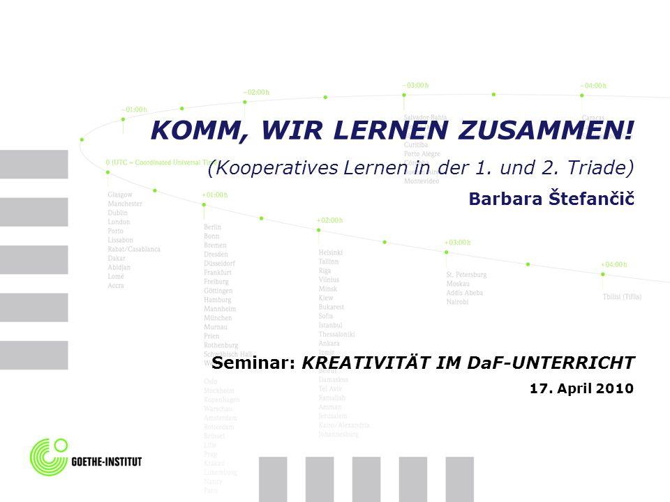 KOMM, WIR LERNEN ZUSAMMEN! (Kooperatives Lernen in der 1. und 2. Triade) Barbara Štefančič Seminar: KREATIVITÄT IM DaF-UNTERRICHT 17. April 2010