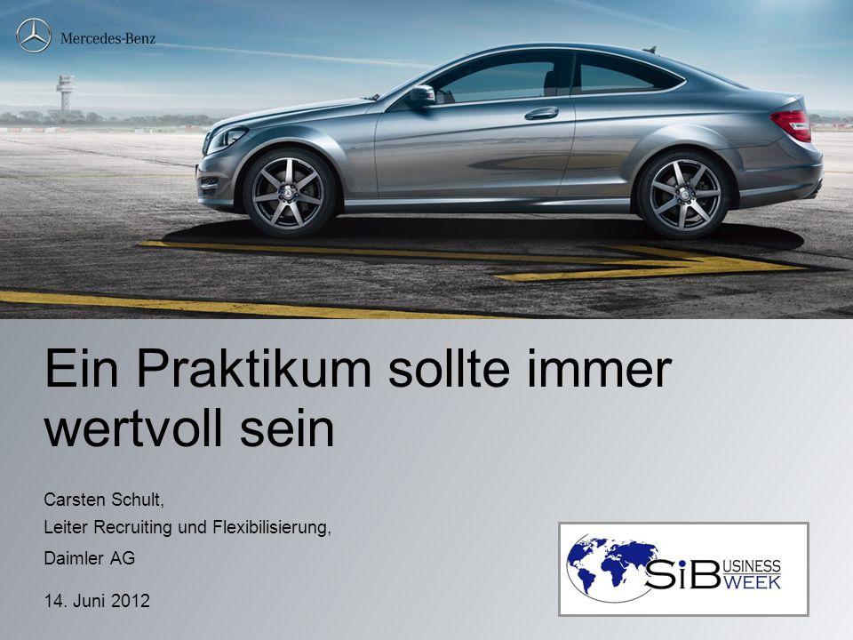 Ein Praktikum sollte immer wertvoll sein Carsten Schult, Leiter Recruiting und Flexibilisierung, Daimler AG 14. Juni 2012