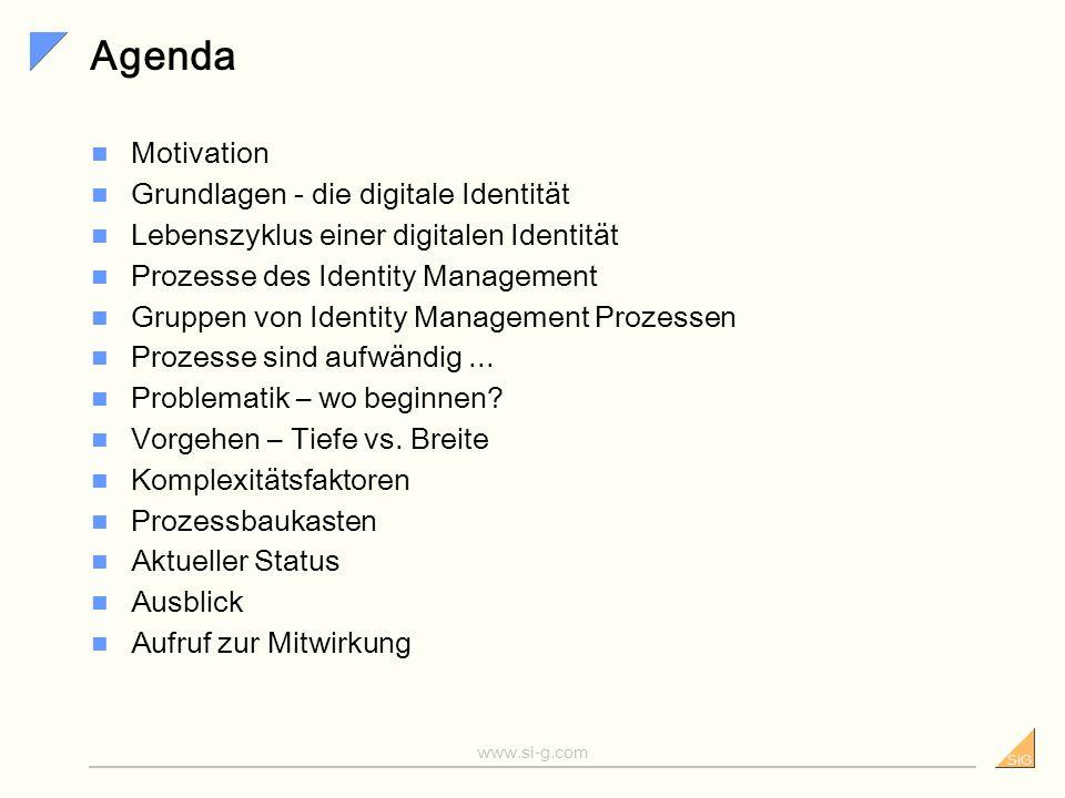 SiG www.si-g.com Agenda Motivation Grundlagen - die digitale Identität Lebenszyklus einer digitalen Identität Prozesse des Identity Management Gruppen von Identity Management Prozessen Prozesse sind aufwändig...