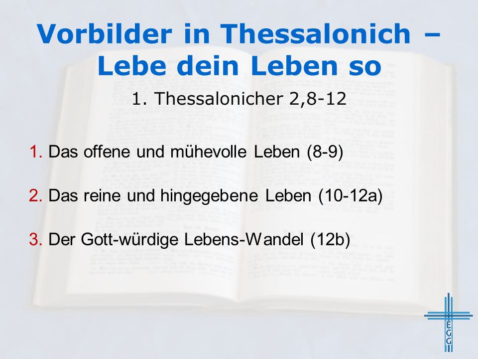 Vorbilder in Thessalonich – Lebe dein Leben so 1. Das offene und mühevolle Leben (8-9) 2. Das reine und hingegebene Leben (10-12a) 3. Der Gott-würdige