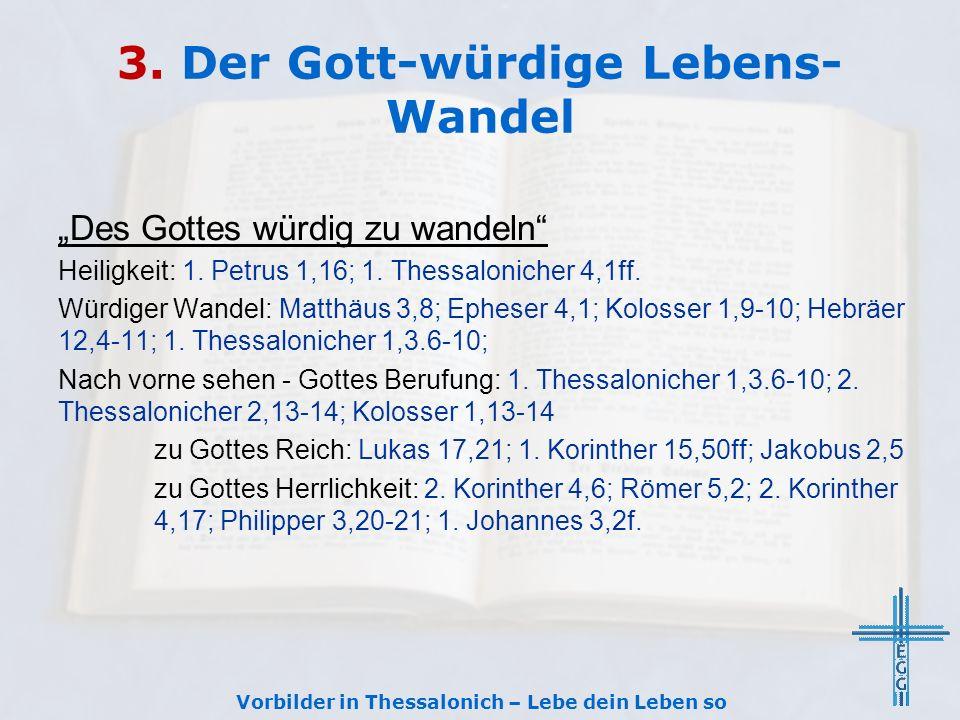3. Der Gott-würdige Lebens- Wandel Des Gottes würdig zu wandeln Heiligkeit: 1. Petrus 1,16; 1. Thessalonicher 4,1ff. Würdiger Wandel: Matthäus 3,8; Ep