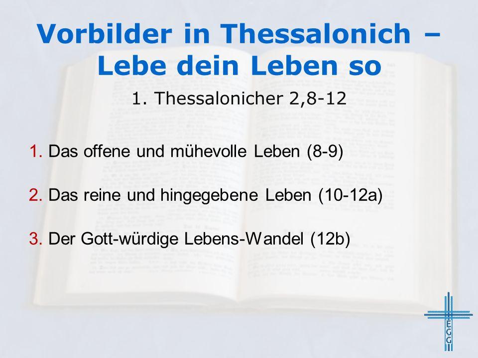 1. Das offene und mühevolle Leben (8-9) 2. Das reine und hingegebene Leben (10-12a) 3. Der Gott-würdige Lebens-Wandel (12b) 1. Thessalonicher 2,8-12