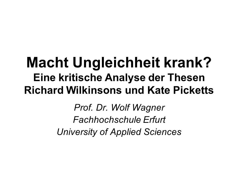 Macht Ungleichheit krank? Eine kritische Analyse der Thesen Richard Wilkinsons und Kate Picketts Prof. Dr. Wolf Wagner Fachhochschule Erfurt Universit
