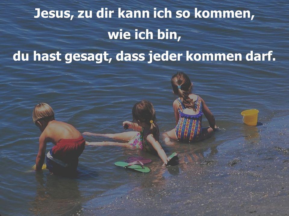 Jesus, zu dir kann ich so kommen, wie ich bin, du hast gesagt, dass jeder kommen darf.