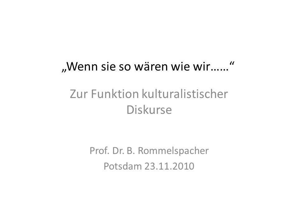 Wenn sie so wären wie wir…… Zur Funktion kulturalistischer Diskurse Prof. Dr. B. Rommelspacher Potsdam 23.11.2010