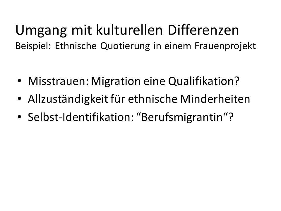 Umgang mit kulturellen Differenzen Beispiel: Ethnische Quotierung in einem Frauenprojekt Misstrauen: Migration eine Qualifikation? Allzuständigkeit fü