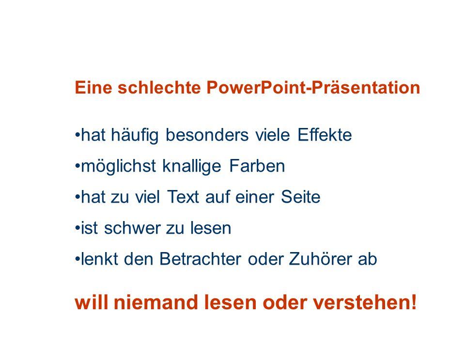 Eine schlechte PowerPoint-Präsentation hat häufig besonders viele Effekte möglichst knallige Farben ist schwer zu lesen lenkt den Betrachter oder Zuhörer ab hat zu viel Text auf einer Seite will niemand lesen oder verstehen!