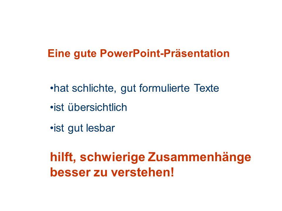 Eine gute PowerPoint-Präsentation hat schlichte, gut formulierte Texte ist übersichtlich hilft, schwierige Zusammenhänge besser zu verstehen.