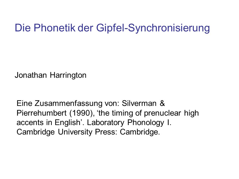 Die Phonetik der Gipfel-Synchronisierung Jonathan Harrington Eine Zusammenfassung von: Silverman & Pierrehumbert (1990), the timing of prenuclear high accents in English.