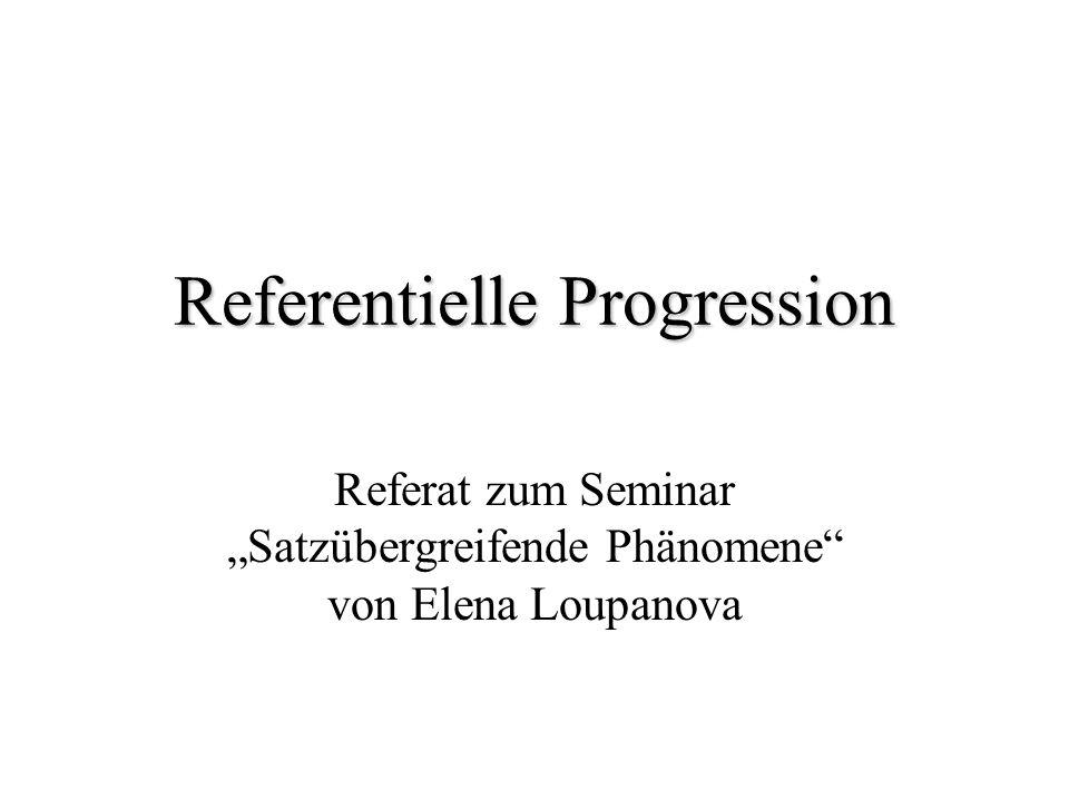 Begriff der referentiellen Progression referentielle Progression (Hellwig 1984, Wiegand 1988b) referentielle Bewegung (Klein, von Stutterheim 1992) thematische Progression (Daneš 1974a, Daneš/Viehweger 1976, Isenberg 1974, 1976) maintenance of reference (Labov 1972, Marslen- Wilson et al.