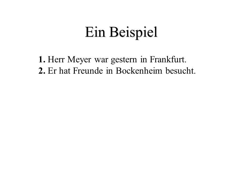 Ein Beispiel 1. Herr Meyer war gestern in Frankfurt. 2. Er hat Freunde in Bockenheim besucht.