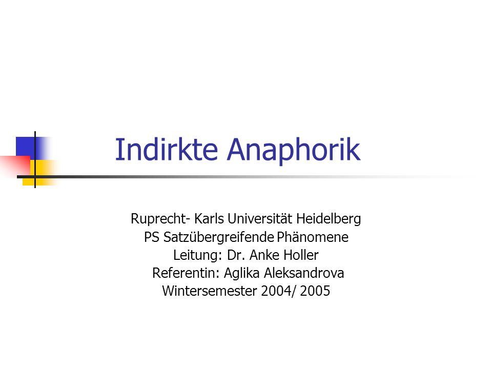 Indirkte Anaphorik Ruprecht- Karls Universität Heidelberg PS Satzübergreifende Phänomene Leitung: Dr. Anke Holler Referentin: Aglika Aleksandrova Wint