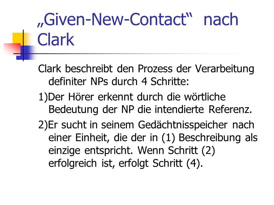 Given-New-Contact nach Clark Clark beschreibt den Prozess der Verarbeitung definiter NPs durch 4 Schritte: 1)Der Hörer erkennt durch die wörtliche Bedeutung der NP die intendierte Referenz.