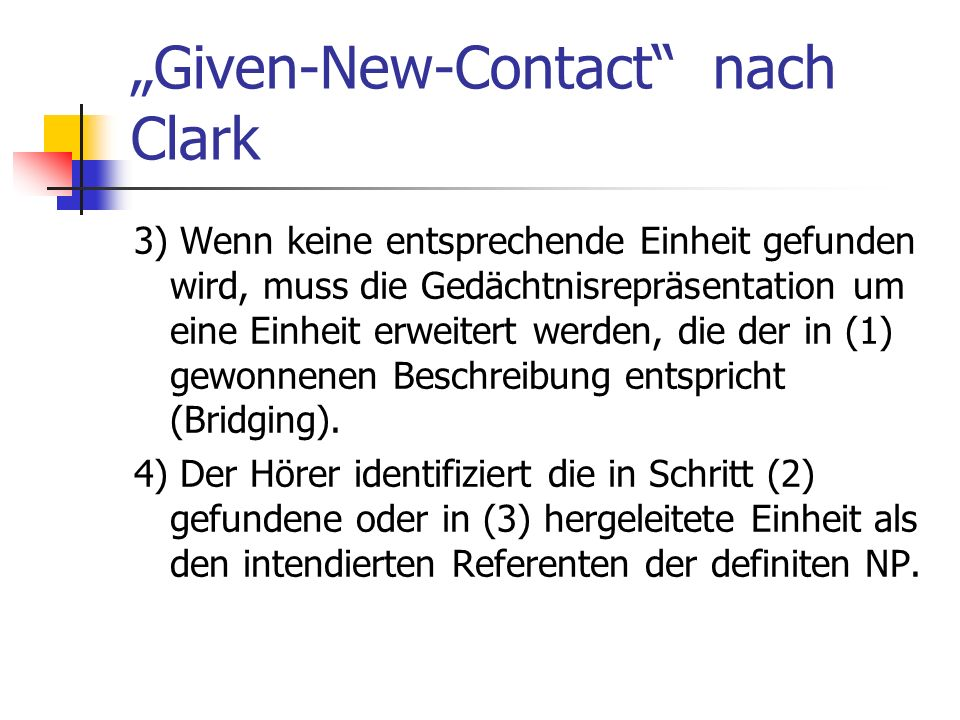 Given-New-Contact nach Clark 3) Wenn keine entsprechende Einheit gefunden wird, muss die Gedächtnisrepräsentation um eine Einheit erweitert werden, die der in (1) gewonnenen Beschreibung entspricht (Bridging).