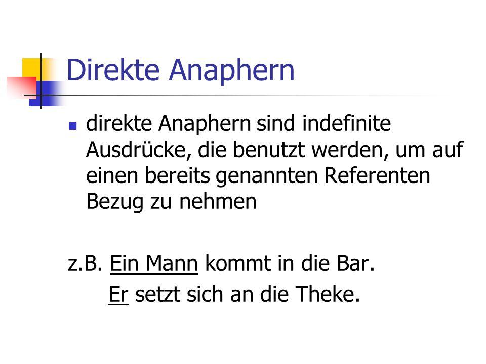 Direkte Anaphern direkte Anaphern sind indefinite Ausdrücke, die benutzt werden, um auf einen bereits genannten Referenten Bezug zu nehmen z.B.