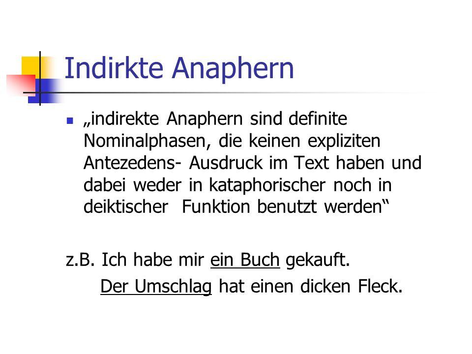 Indirkte Anaphern indirekte Anaphern sind definite Nominalphasen, die keinen expliziten Antezedens- Ausdruck im Text haben und dabei weder in kataphorischer noch in deiktischer Funktion benutzt werden z.B.
