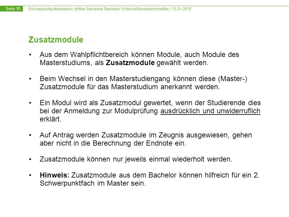Schwerpunktpräsentation drittes Semester Bachelor Wirtschaftswissenschaften | 13.01.2010 Seite 10 Zusatzmodule Aus dem Wahlpflichtbereich können Module, auch Module des Masterstudiums, als Zusatzmodule gewählt werden.