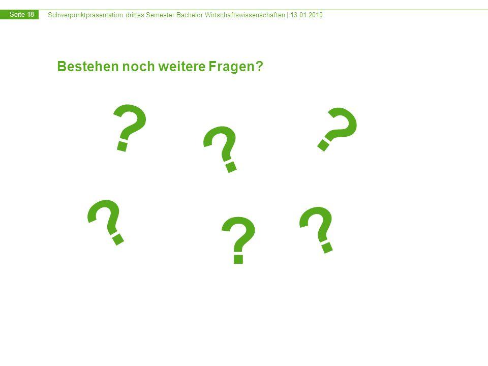 Schwerpunktpräsentation drittes Semester Bachelor Wirtschaftswissenschaften | 13.01.2010 Seite 18 Bestehen noch weitere Fragen.