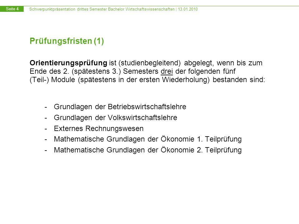 Schwerpunktpräsentation drittes Semester Bachelor Wirtschaftswissenschaften | 13.01.2010 Seite 4 Prüfungsfristen (1) Orientierungsprüfung ist (studienbegleitend) abgelegt, wenn bis zum Ende des 2.