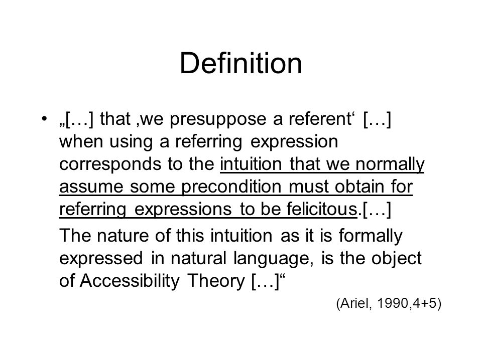 Definition […] that we presuppose a referent […] when using a referring expression corresponds to the intuition that we normally assume some precondit