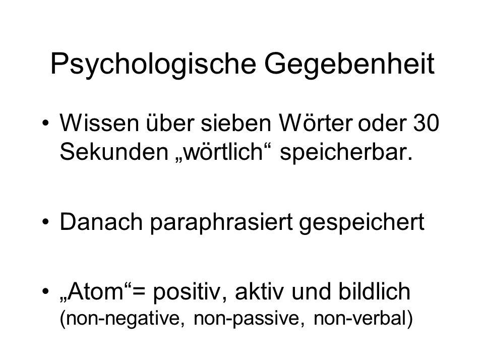 Psychologische Gegebenheit Wissen über sieben Wörter oder 30 Sekunden wörtlich speicherbar. Danach paraphrasiert gespeichert Atom= positiv, aktiv und