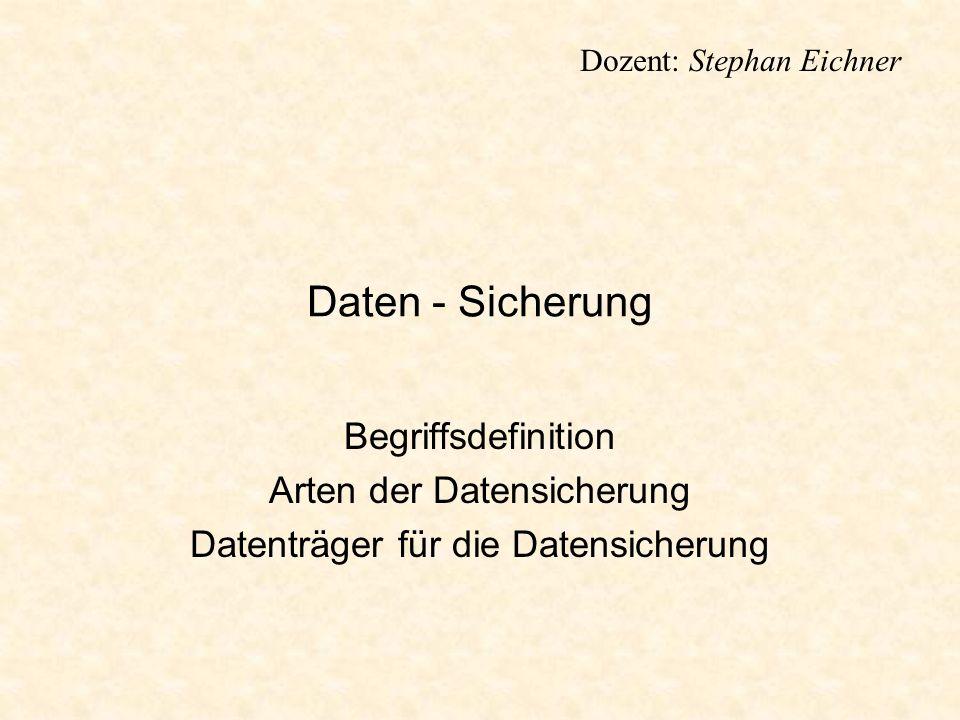 Dozent: Stephan Eichner Daten - Sicherung Begriffsdefinition Arten der Datensicherung Datenträger für die Datensicherung