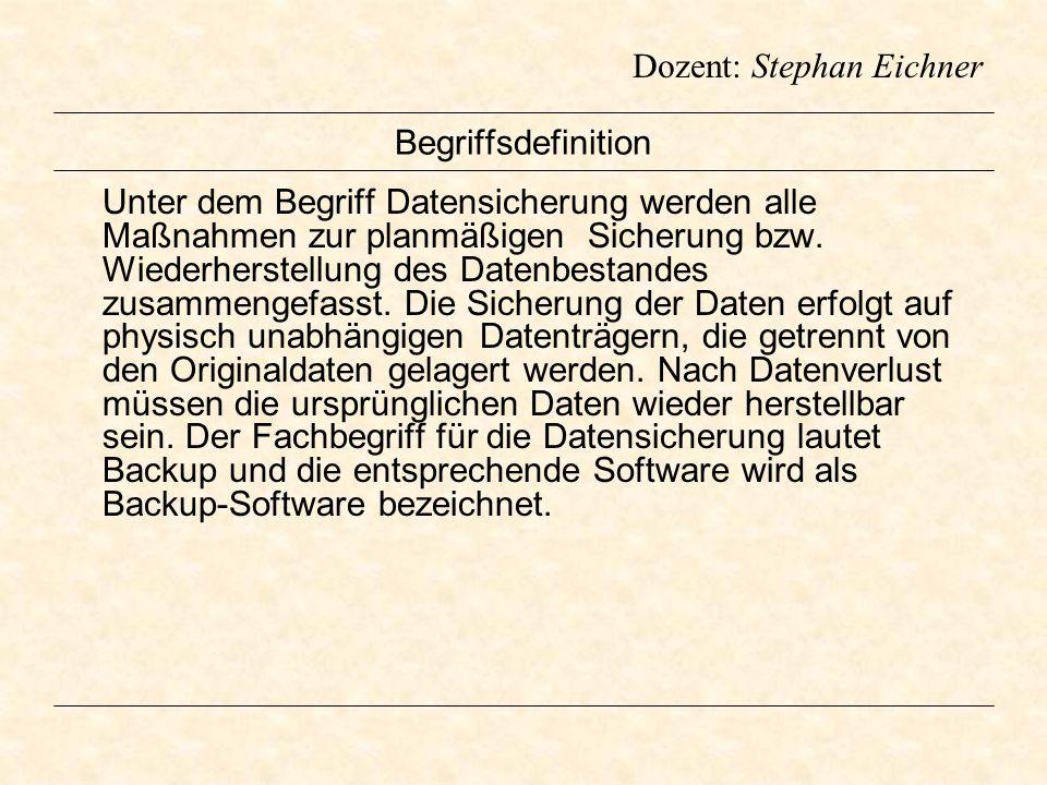 Dozent: Stephan Eichner Begriffsdefinition Unter dem Begriff Datensicherung werden alle Maßnahmen zur planmäßigen Sicherung bzw. Wiederherstellung des